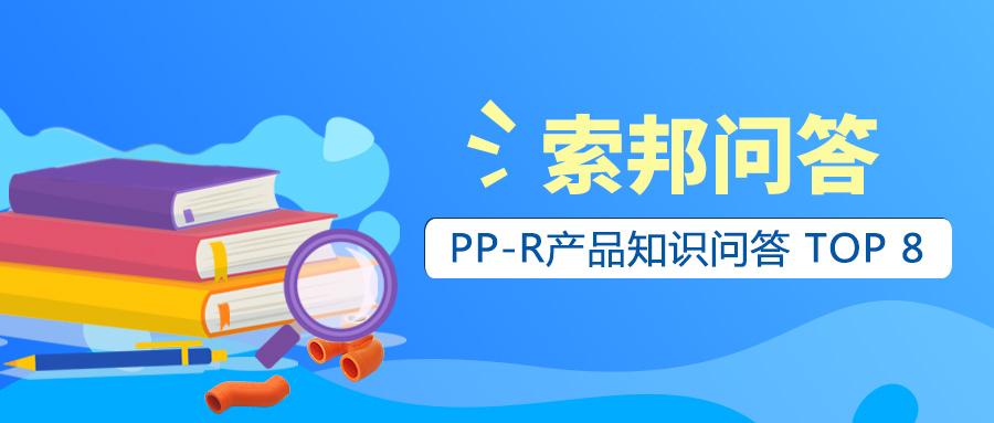 索邦课堂 | PP-R产品知识问答 TOP 8
